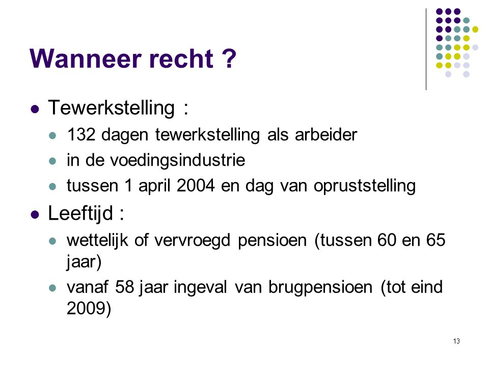 13 Wanneer recht ? Tewerkstelling : 132 dagen tewerkstelling als arbeider in de voedingsindustrie tussen 1 april 2004 en dag van opruststelling Leefti
