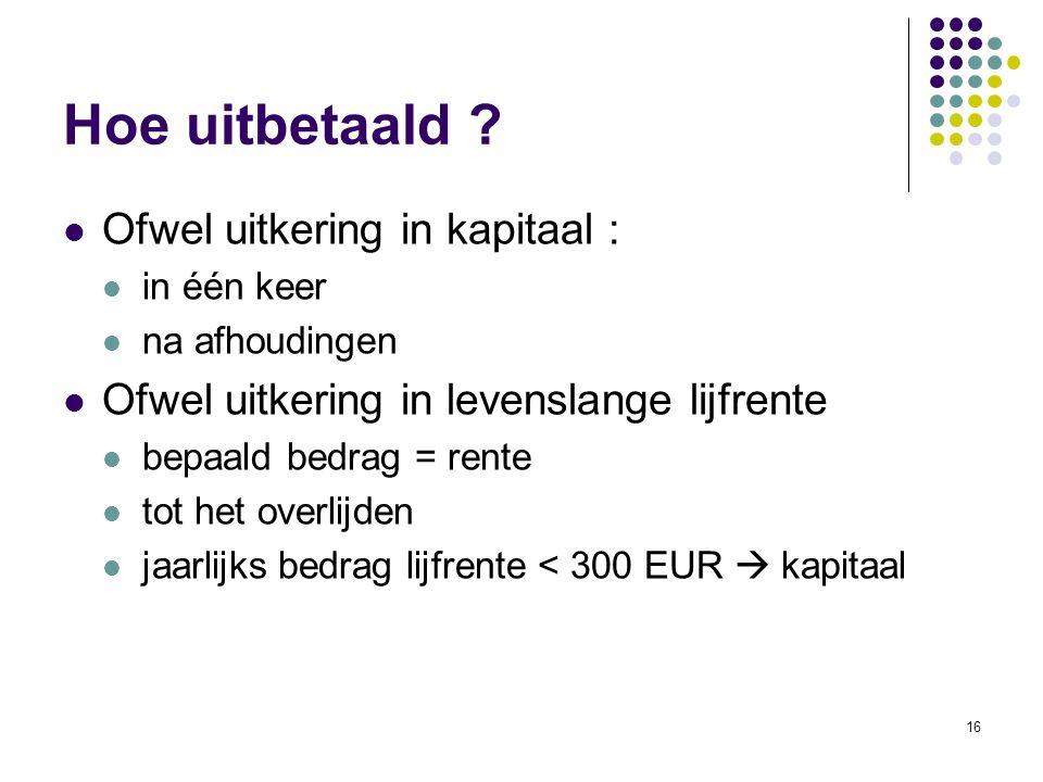 16 Ofwel uitkering in kapitaal : in één keer na afhoudingen Ofwel uitkering in levenslange lijfrente bepaald bedrag = rente tot het overlijden jaarlij