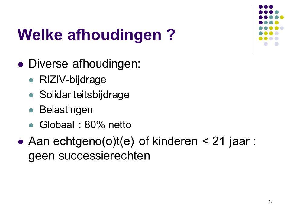 17 Welke afhoudingen ? Diverse afhoudingen: RIZIV-bijdrage Solidariteitsbijdrage Belastingen Globaal : 80% netto Aan echtgeno(o)t(e) of kinderen < 21