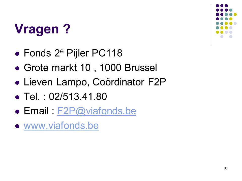 30 Vragen ? Fonds 2 e Pijler PC118 Grote markt 10, 1000 Brussel Lieven Lampo, Coördinator F2P Tel. : 02/513.41.80 Email : F2P@viafonds.beF2P@viafonds.
