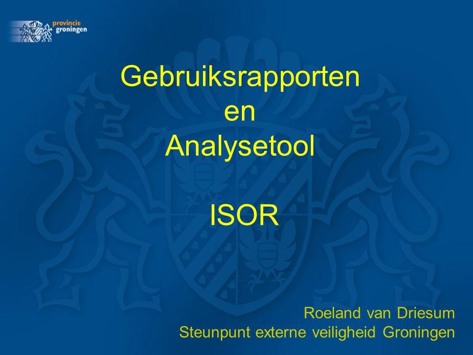 Gebruiksrapporten en Analysetool ISOR Roeland van Driesum Steunpunt externe veiligheid Groningen