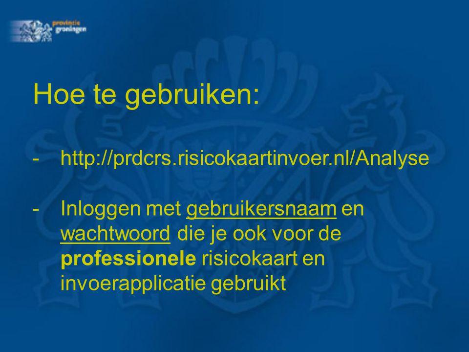 Hoe te gebruiken: -http://prdcrs.risicokaartinvoer.nl/Analyse -Inloggen met gebruikersnaam en wachtwoord die je ook voor de professionele risicokaart