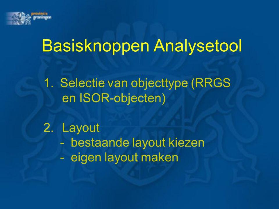 Basisknoppen Analysetool 1.Selectie van objecttype (RRGS en ISOR-objecten) 2.Layout -bestaande layout kiezen -eigen layout maken