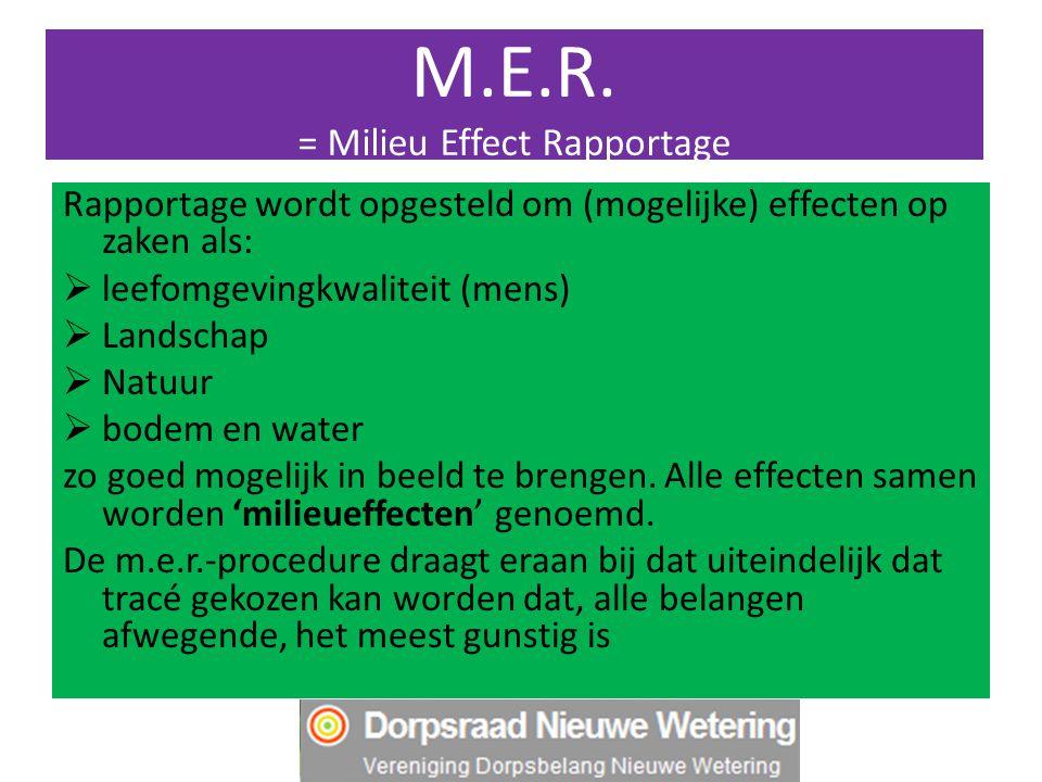 M.E.R. = Milieu Effect Rapportage Rapportage wordt opgesteld om (mogelijke) effecten op zaken als:  leefomgevingkwaliteit (mens)  Landschap  Natuur