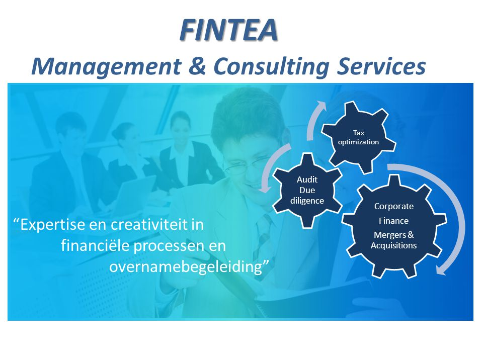 FINTEA FINTEA Management & Consulting Services Corporate Finance Mergers & Acquisitions Audit Due diligence Tax optimization Expertise en creativiteit in financiële processen en overnamebegeleiding