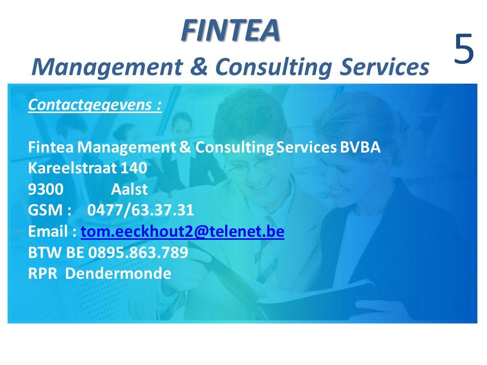 FINTEA FINTEA Management & Consulting Services 5 Contactgegevens : Fintea Management & Consulting Services BVBA Kareelstraat 140 9300 Aalst GSM : 0477/63.37.31 Email : tom.eeckhout2@telenet.betom.eeckhout2@telenet.be BTW BE 0895.863.789 RPR Dendermonde