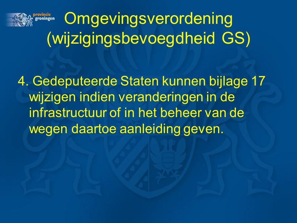 Omgevingsverordening (wijzigingsbevoegdheid GS) 4. Gedeputeerde Staten kunnen bijlage 17 wijzigen indien veranderingen in de infrastructuur of in het