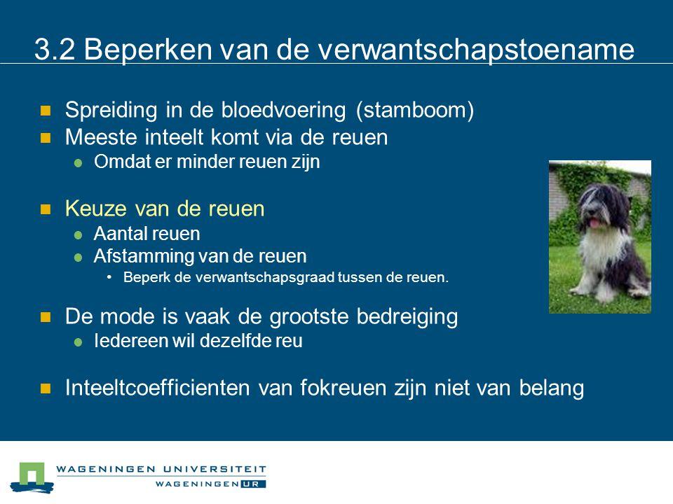 3.2 Beperken van de verwantschapstoename Spreiding in de bloedvoering (stamboom) Meeste inteelt komt via de reuen Omdat er minder reuen zijn Keuze van