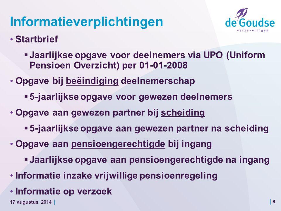 | 6 17 augustus 2014 | Informatieverplichtingen Startbrief  Jaarlijkse opgave voor deelnemers via UPO (Uniform Pensioen Overzicht) per 01-01-2008 Opgave bij beëindiging deelnemerschap  5-jaarlijkse opgave voor gewezen deelnemers Opgave aan gewezen partner bij scheiding  5-jaarlijkse opgave aan gewezen partner na scheiding Opgave aan pensioengerechtigde bij ingang  Jaarlijkse opgave aan pensioengerechtigde na ingang Informatie inzake vrijwillige pensioenregeling Informatie op verzoek