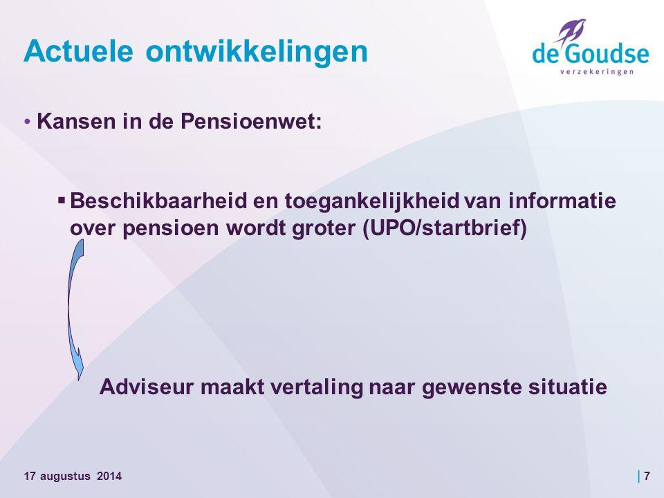 | 7 Actuele ontwikkelingen Kansen in de Pensioenwet:  Beschikbaarheid en toegankelijkheid van informatie over pensioen wordt groter (UPO/startbrief) Adviseur maakt vertaling naar gewenste situatie 17 augustus 2014