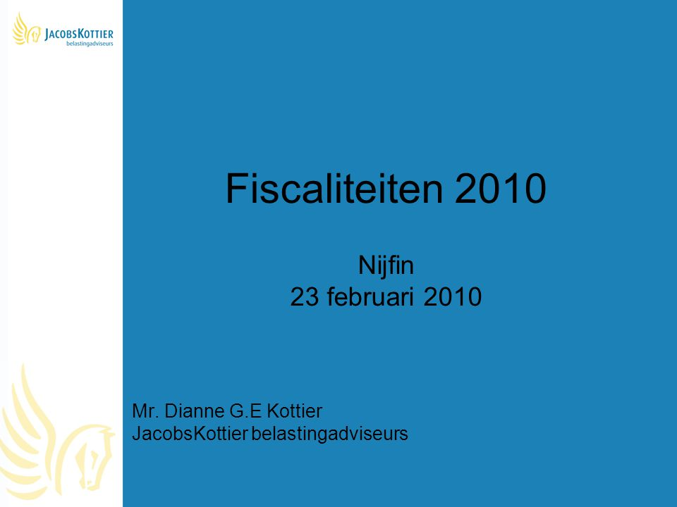 Fiscaliteiten 2010 Nijfin 23 februari 2010 Mr. Dianne G.E Kottier JacobsKottier belastingadviseurs