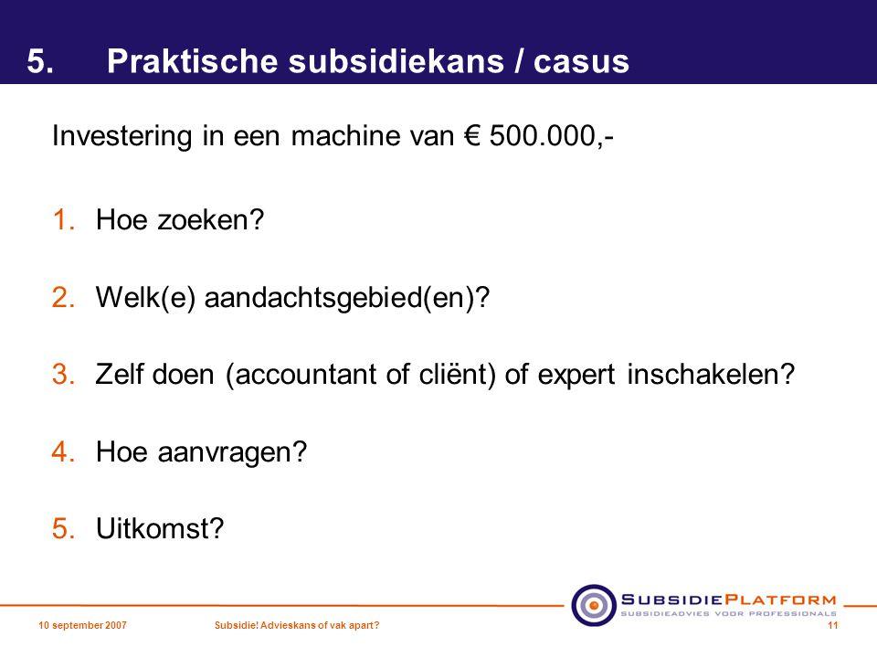 5.Praktische subsidiekans / casus Investering in een machine van € 500.000,- 1.Hoe zoeken? 2.Welk(e) aandachtsgebied(en)? 3.Zelf doen (accountant of c