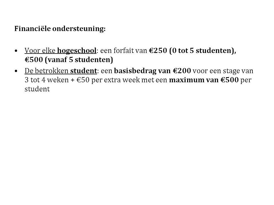 Financiële ondersteuning: Voor elke hogeschool: een forfait van €250 (0 tot 5 studenten), €500 (vanaf 5 studenten) De betrokken student: een basisbedrag van €200 voor een stage van 3 tot 4 weken + €50 per extra week met een maximum van €500 per student