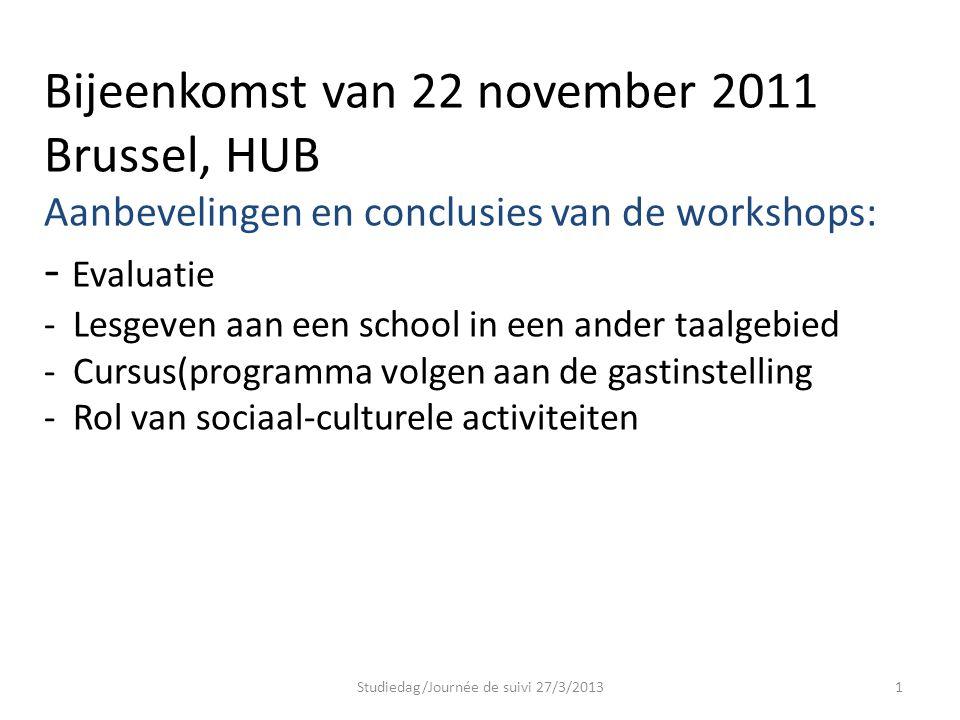 Bijeenkomst van 22 november 2011 Brussel, HUB Aanbevelingen en conclusies van de workshops: - Evaluatie - Lesgeven aan een school in een ander taalgebied - Cursus(programma volgen aan de gastinstelling - Rol van sociaal-culturele activiteiten Studiedag/Journée de suivi 27/3/20131