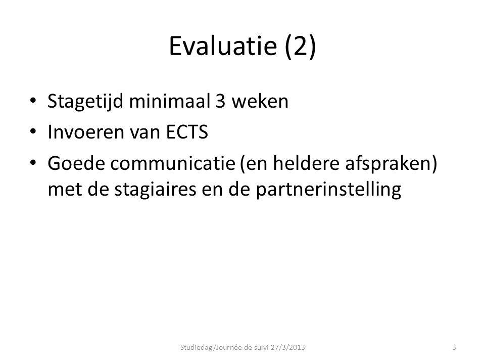 Evaluatie (2) Stagetijd minimaal 3 weken Invoeren van ECTS Goede communicatie (en heldere afspraken) met de stagiaires en de partnerinstelling Studiedag/Journée de suivi 27/3/20133