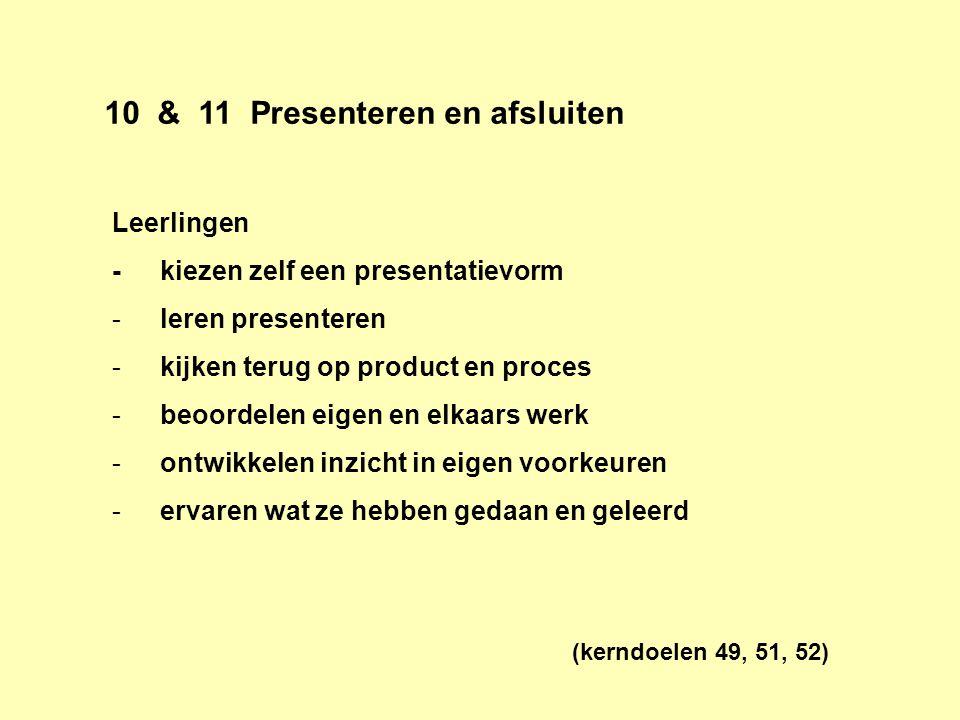 10 & 11 Presenteren en afsluiten Leerlingen -kiezen zelf een presentatievorm -leren presenteren -kijken terug op product en proces -beoordelen eigen e