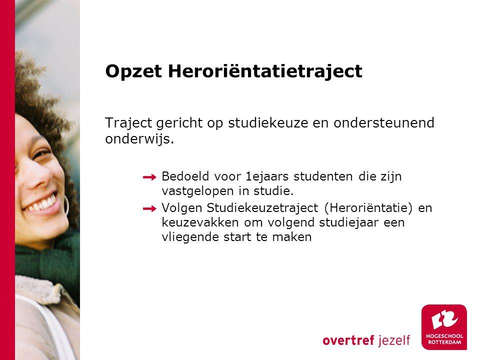 Opzet Heroriëntatietraject Traject gericht op studiekeuze en ondersteunend onderwijs. Bedoeld voor 1ejaars studenten die zijn vastgelopen in studie. V