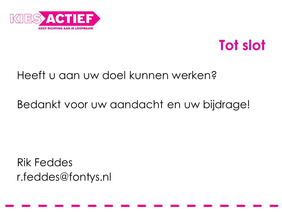 Tot slot Heeft u aan uw doel kunnen werken? Bedankt voor uw aandacht en uw bijdrage! Rik Feddes r.feddes@fontys.nl