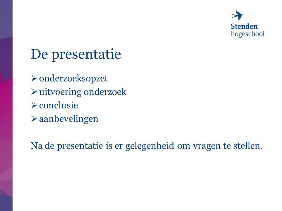 De presentatie  onderzoeksopzet  uitvoering onderzoek  conclusie  aanbevelingen Na de presentatie is er gelegenheid om vragen te stellen.