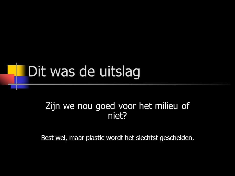 Dit was de uitslag Zijn we nou goed voor het milieu of niet? Best wel, maar plastic wordt het slechtst gescheiden.