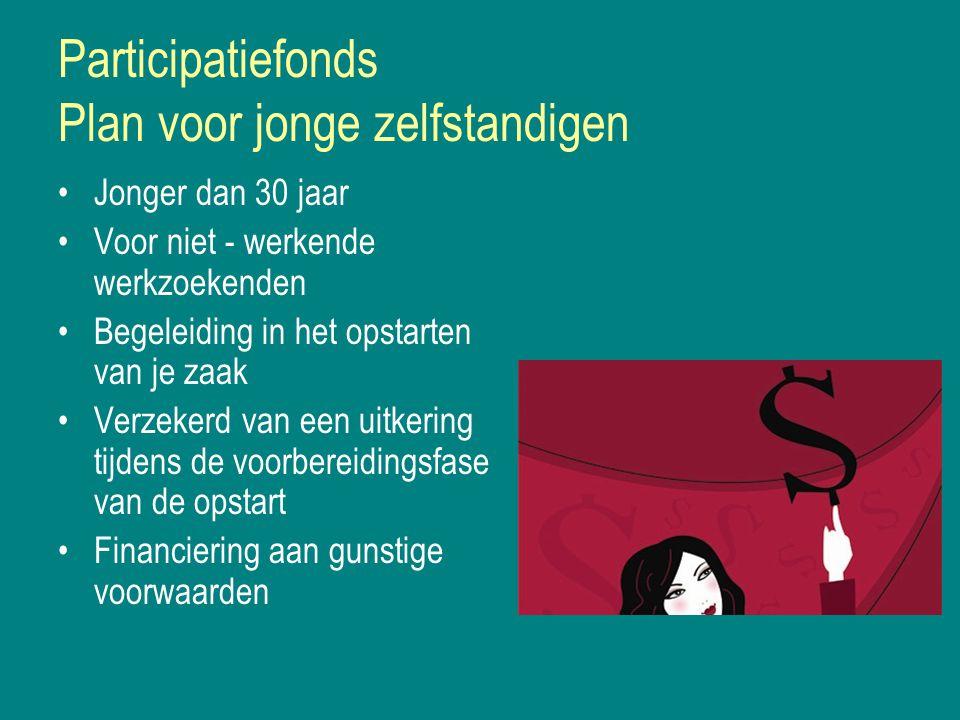 Participatiefonds Plan voor jonge zelfstandigen Jonger dan 30 jaar Voor niet - werkende werkzoekenden Begeleiding in het opstarten van je zaak Verzekerd van een uitkering tijdens de voorbereidingsfase van de opstart Financiering aan gunstige voorwaarden
