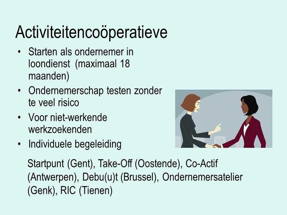 Activiteitencoöperatieve Starten als ondernemer in loondienst (maximaal 18 maanden) Ondernemerschap testen zonder te veel risico Voor niet-werkende werkzoekenden Individuele begeleiding Startpunt (Gent), Take-Off (Oostende), Co-Actif (Antwerpen), Debu(u)t (Brussel), Ondernemersatelier (Genk), RIC (Tienen)