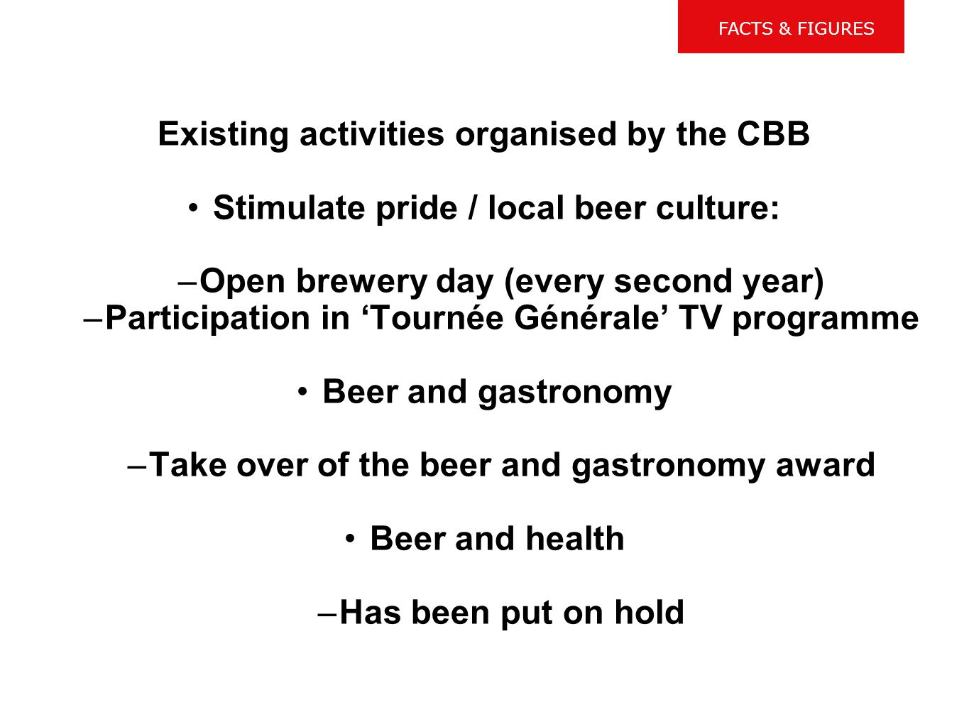 Existing initiatives at CBB level: Existing activities organised by the CBB Stimulate pride / local beer culture: –Open brewery day (every second year) –Participation in 'Tournée Générale' TV programme Beer and gastronomy –Take over of the beer and gastronomy award Beer and health –Has been put on hold FACTS & FIGURES