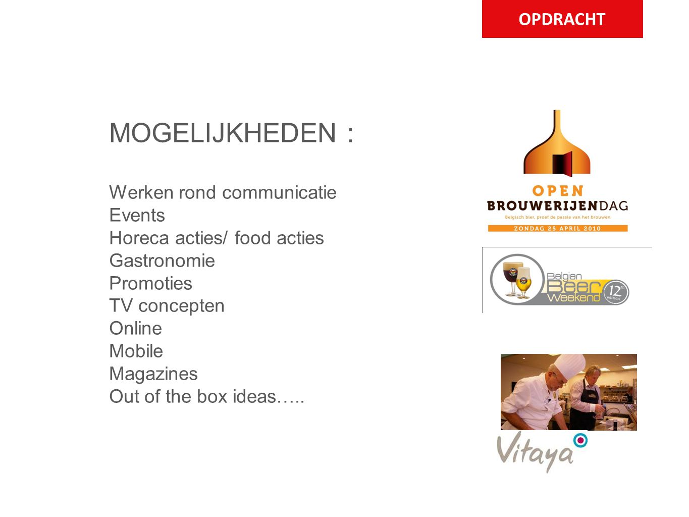 OPDRACHT MOGELIJKHEDEN : Werken rond communicatie Events Horeca acties/ food acties Gastronomie Promoties TV concepten Online Mobile Magazines Out of the box ideas…..