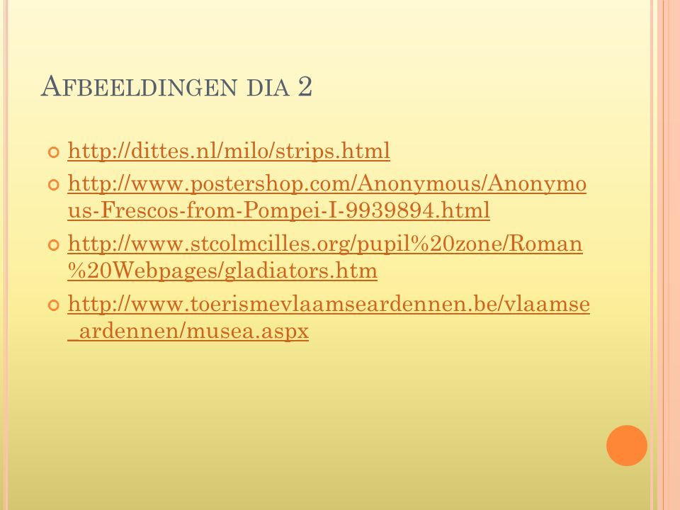 A FBEELDINGEN DIA 2 http://dittes.nl/milo/strips.html http://www.postershop.com/Anonymous/Anonymo us-Frescos-from-Pompei-I-9939894.html http://www.stcolmcilles.org/pupil%20zone/Roman %20Webpages/gladiators.htm http://www.toerismevlaamseardennen.be/vlaamse _ardennen/musea.aspx