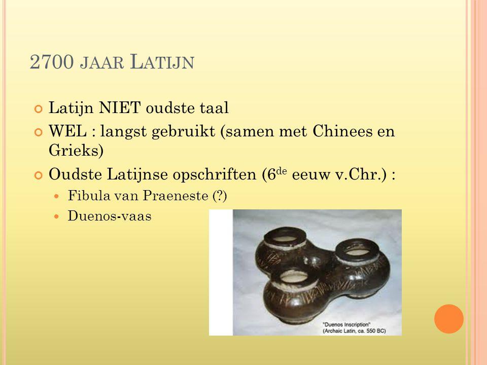 2700 JAAR L ATIJN Latijn NIET oudste taal WEL : langst gebruikt (samen met Chinees en Grieks) Oudste Latijnse opschriften (6 de eeuw v.Chr.) : Fibula van Praeneste ( ) Duenos-vaas