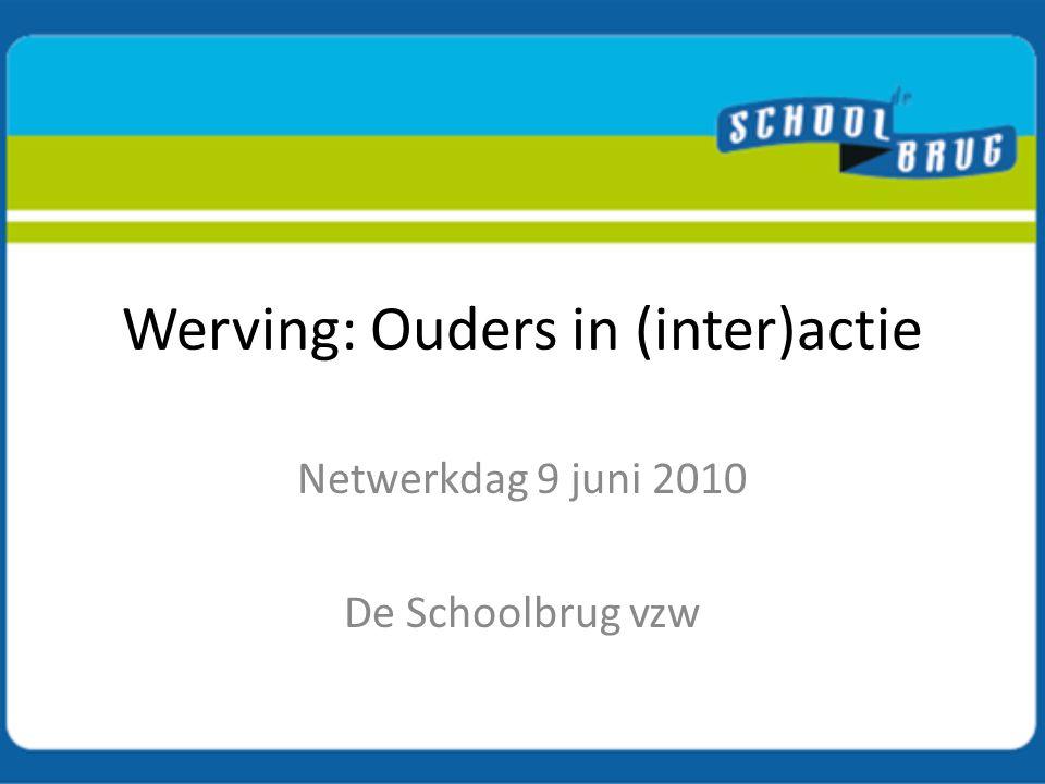 Werving: Ouders in (inter)actie Netwerkdag 9 juni 2010 De Schoolbrug vzw