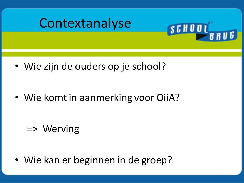 Contextanalyse Wie zijn de ouders op je school? Wie komt in aanmerking voor OiiA? => Werving Wie kan er beginnen in de groep?