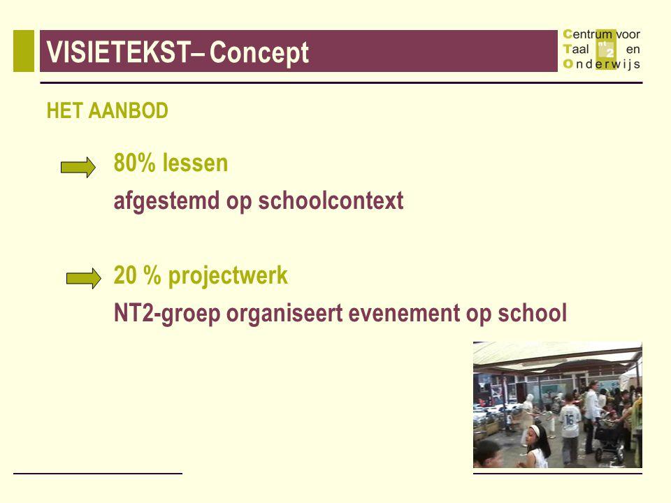 VISIETEKST– Concept HET AANBOD 80% lessen afgestemd op schoolcontext 20 % projectwerk NT2-groep organiseert evenement op school