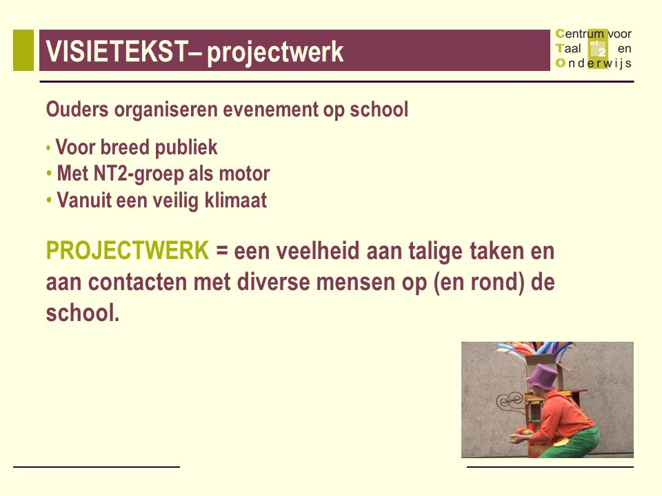 VISIETEKST– projectwerk Ouders organiseren evenement op school Voor breed publiek Met NT2-groep als motor Vanuit een veilig klimaat PROJECTWERK = een