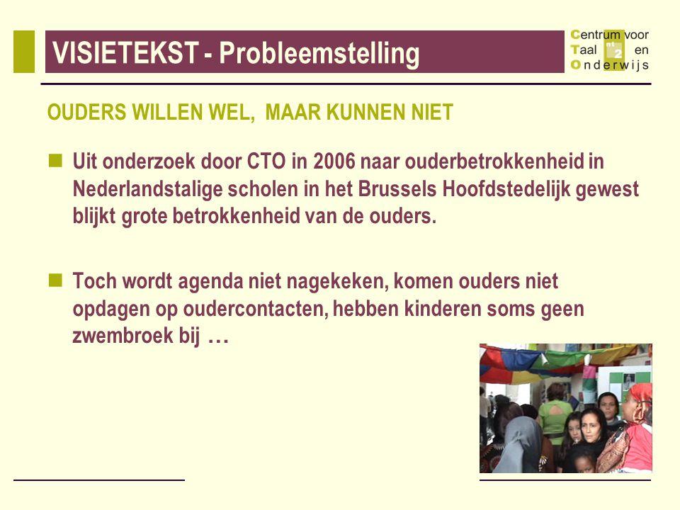 VISIETEKST - Probleemstelling OUDERS WILLEN WEL, MAAR KUNNEN NIET Uit onderzoek door CTO in 2006 naar ouderbetrokkenheid in Nederlandstalige scholen in het Brussels Hoofdstedelijk gewest blijkt grote betrokkenheid van de ouders.