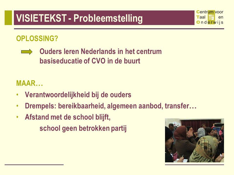 VISIETEKST - Probleemstelling OPLOSSING? Ouders leren Nederlands in het centrum basiseducatie of CVO in de buurt MAAR … Verantwoordelijkheid bij de ou