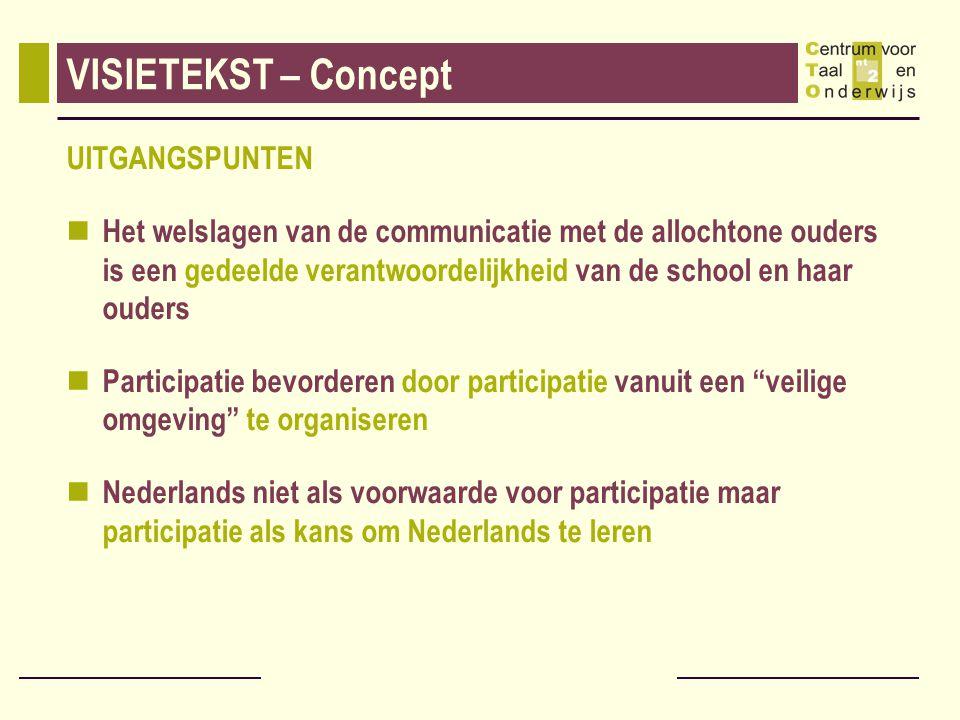 VISIETEKST – Concept UITGANGSPUNTEN Het welslagen van de communicatie met de allochtone ouders is een gedeelde verantwoordelijkheid van de school en haar ouders Participatie bevorderen door participatie vanuit een veilige omgeving te organiseren Nederlands niet als voorwaarde voor participatie maar participatie als kans om Nederlands te leren