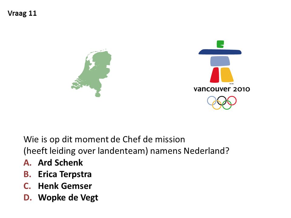Vraag 11 Wie is op dit moment de Chef de mission (heeft leiding over landenteam) namens Nederland? A.Ard Schenk B.Erica Terpstra C.Henk Gemser D.Wopke