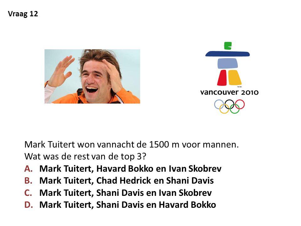 Vraag 12 Mark Tuitert won vannacht de 1500 m voor mannen. Wat was de rest van de top 3? A.Mark Tuitert, Havard Bokko en Ivan Skobrev B.Mark Tuitert, C