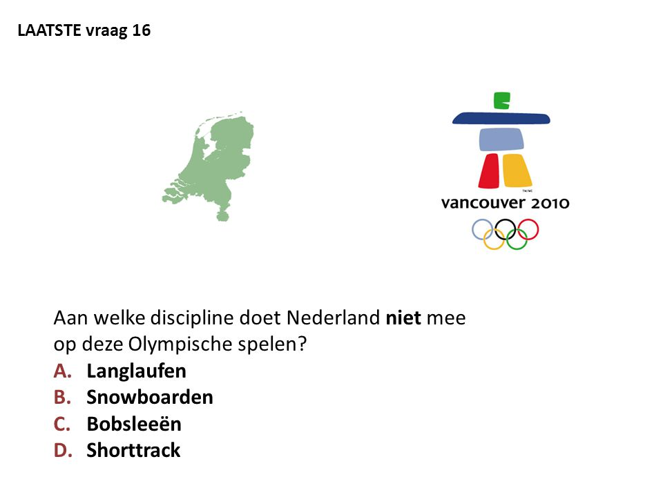 LAATSTE vraag 16 Aan welke discipline doet Nederland niet mee op deze Olympische spelen? A.Langlaufen B.Snowboarden C.Bobsleeën D.Shorttrack