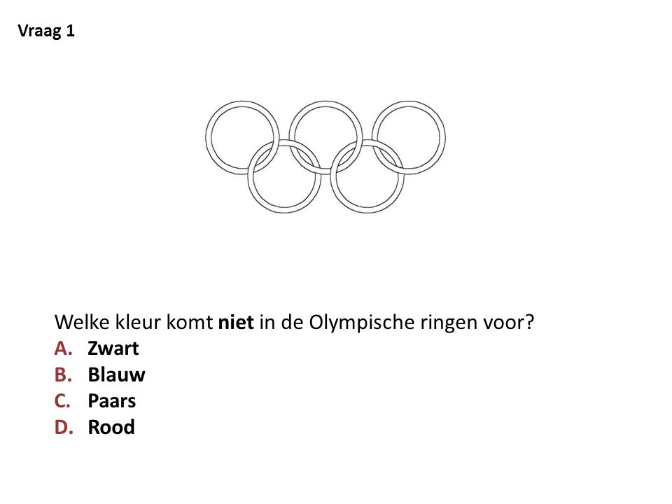 Vraag 1 Welke kleur komt niet in de Olympische ringen voor? A.Zwart B.Blauw C.Paars D.Rood