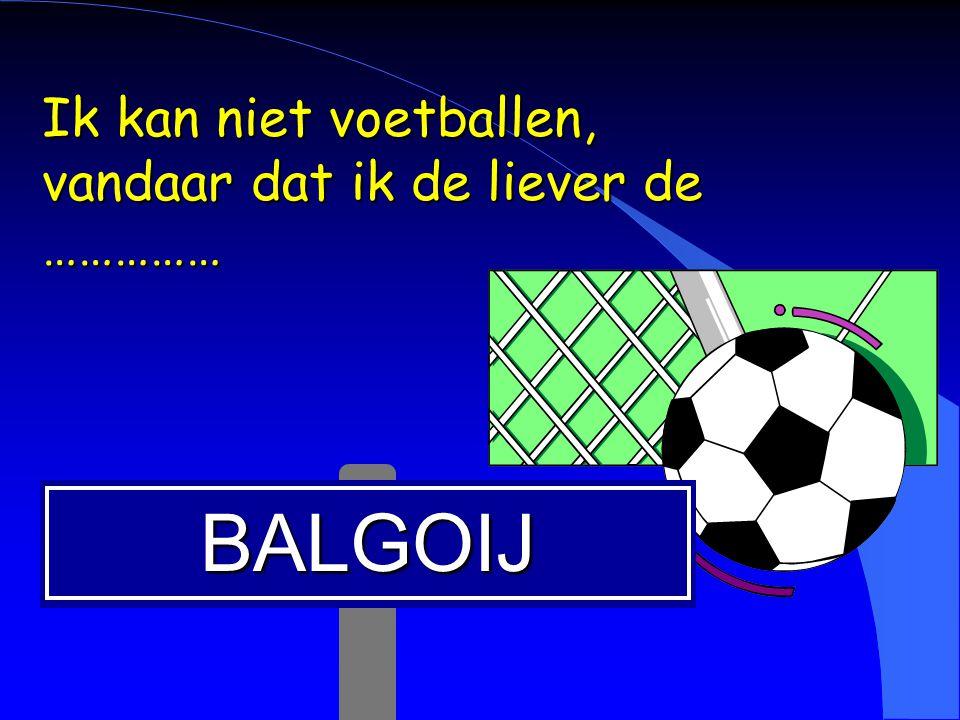 BALGOIJ Ik kan niet voetballen, vandaar dat ik de liever de ……………