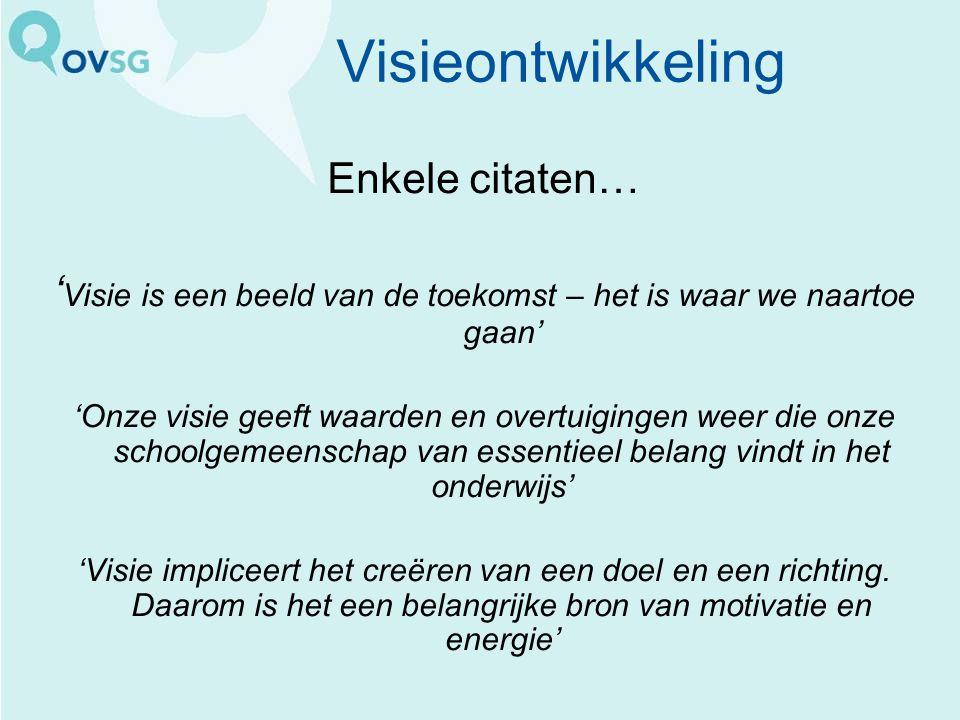 Visieontwikkeling Enkele citaten… ' Visie is een beeld van de toekomst – het is waar we naartoe gaan' 'Onze visie geeft waarden en overtuigingen weer