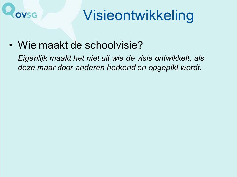 Visieontwikkeling Wie maakt de schoolvisie? Eigenlijk maakt het niet uit wie de visie ontwikkelt, als deze maar door anderen herkend en opgepikt wordt