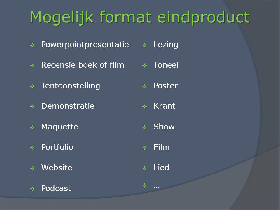 Mogelijk format eindproduct  Powerpointpresentatie  Recensie boek of film  Tentoonstelling  Demonstratie  Maquette  Portfolio  Website  Podcast  Lezing  Toneel  Poster  Krant  Show  Film  Lied  …