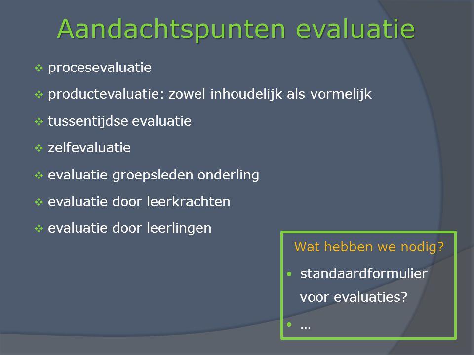 Aandachtspunten evaluatie  procesevaluatie  productevaluatie: zowel inhoudelijk als vormelijk  tussentijdse evaluatie  zelfevaluatie  evaluatie groepsleden onderling  evaluatie door leerkrachten  evaluatie door leerlingen Wat hebben we nodig.