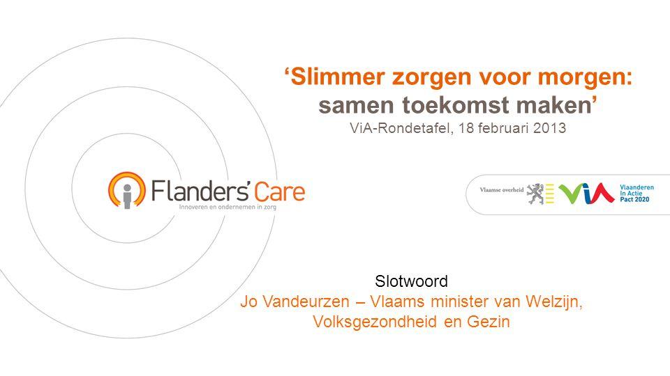 'Slimmer zorgen voor morgen: samen toekomst maken' ViA-Rondetafel, 18 februari 2013 Slotwoord Jo Vandeurzen – Vlaams minister van Welzijn, Volksgezondheid en Gezin
