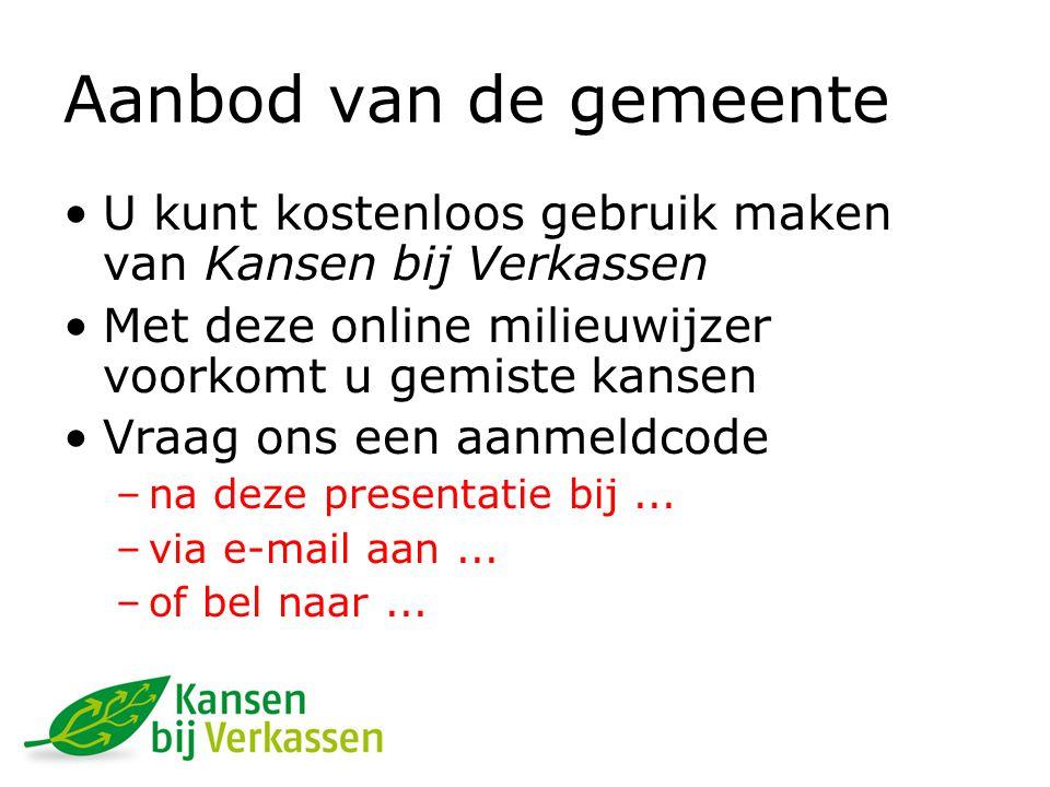Aanbod van de gemeente U kunt kostenloos gebruik maken van Kansen bij Verkassen Met deze online milieuwijzer voorkomt u gemiste kansen Vraag ons een aanmeldcode –na deze presentatie bij...