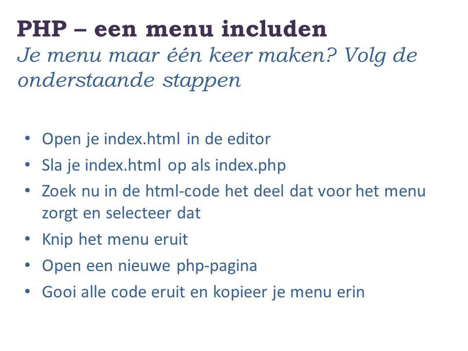PHP – een menu includen Je menu maar één keer maken? Volg de onderstaande stappen Open je index.html in de editor Sla je index.html op als index.php Z