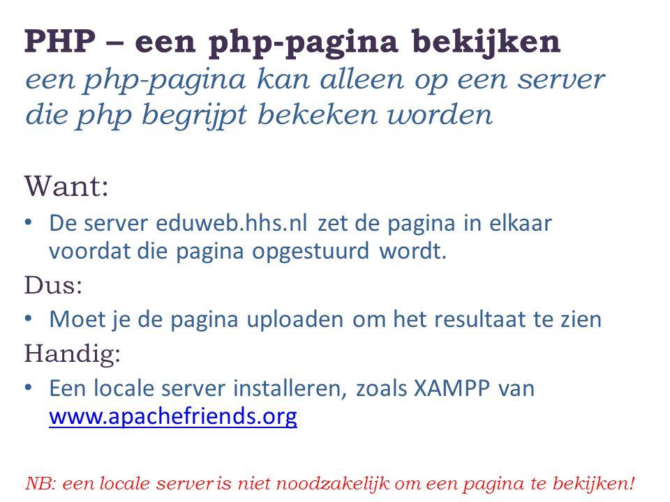 PHP – een php-pagina bekijken een php-pagina kan alleen op een server die php begrijpt bekeken worden Want: De server eduweb.hhs.nl zet de pagina in elkaar voordat die pagina opgestuurd wordt.